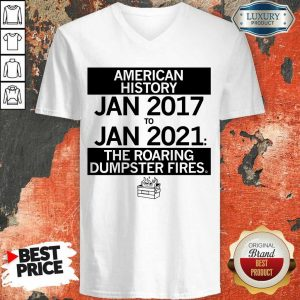 American History From January 2017 January 2021 The Roaring Dumpster Fires V-neck