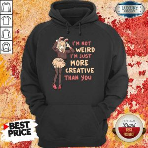 Im Not Weird Im Just More Creative Than You Anime Gift Hoodie