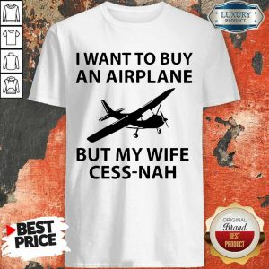 Want To Buy An Airplane But My Wife Cess Nah Shirt