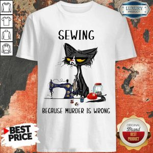 Completely Cat Sewing Because Murder Is Wrong Shirt