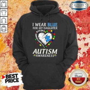 Nice I Wear Blue For My Daughter Accept Understand Love Autism Awarenss Hoodie