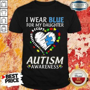 Nice I Wear Blue For My Daughter Accept Understand Love Autism Awarenss Shirt