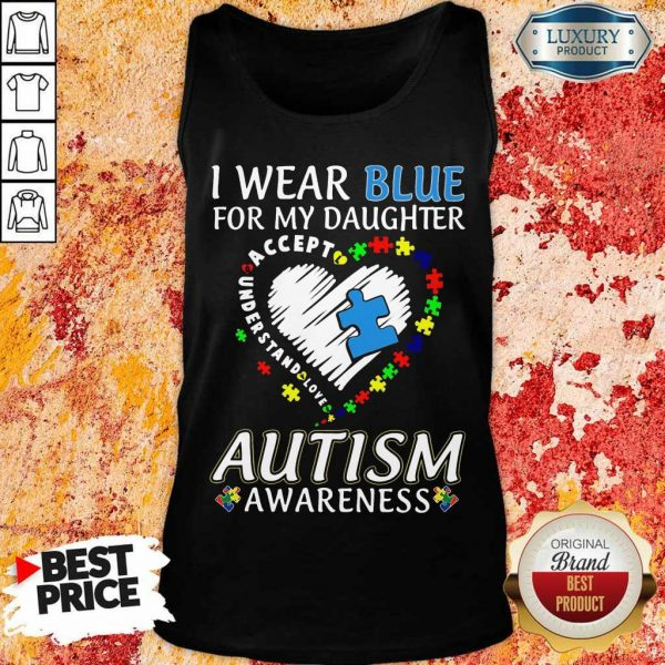 Nice I Wear Blue For My Daughter Accept Understand Love Autism Awarenss Tank Top