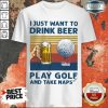 Perfect I Just Drink Beer Play Golf Take Naps Shirt