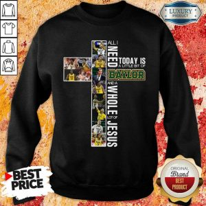 So I Need Today Is A Little Bit Of Baylor And Jesus Sweatshirt