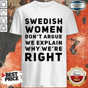 Good Swedish Women Dont Argue We Explain Why Were Right Shirt