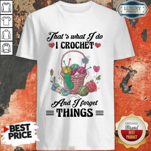 Happy That Is What I Do I Crochet And I Forget Things Cute Knitting Shirt