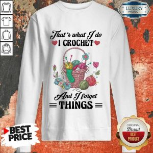 Happy That Is What I Do I Crochet And I Forget Things Cute Knitting Sweatshirt