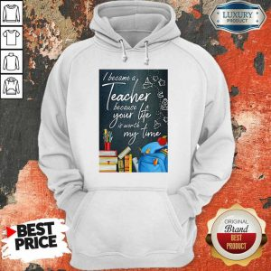 Hot I Became Teacher Because Your Life Is Worth My Time Hoodie