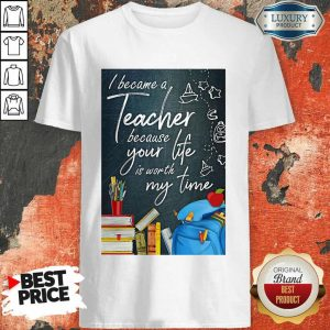 Hot I Became Teacher Because Your Life Is Worth My Time Shirt