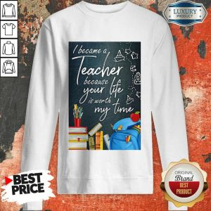 Hot I Became Teacher Because Your Life Is Worth My Time Sweatshirt