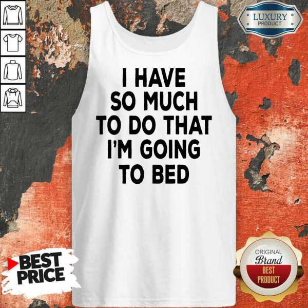 Hot I Have So Much To Do That Im Going To Bed Tank Top