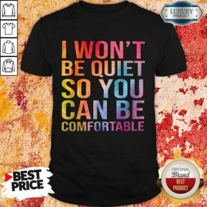 Hot I Wont Be Quiet So You Can Be Comfortable Color Shirt