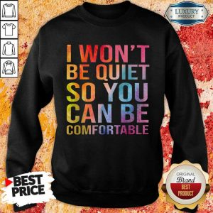 Hot I Wont Be Quiet So You Can Be Comfortable Color Sweatshirt