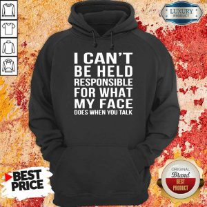 Top I Cant Be Held Responsible For What My Face Does When You Talk Hoodie