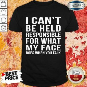 Top I Cant Be Held Responsible For What My Face Does When You Talk Shirt