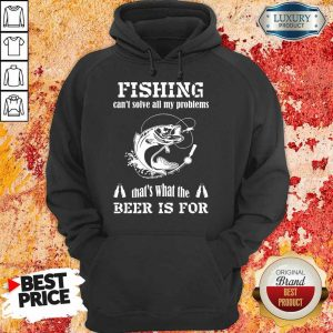 Fishing Thats What The Beer Is For Hoodie