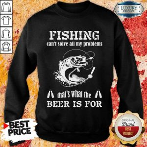 Fishing Thats What The Beer Is For Sweatshirt