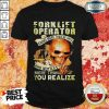 Forklift Operator You Realize Shirt
