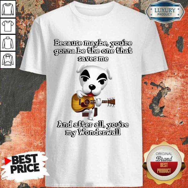 Because Maybe You're Gonna Be The One That Saves Me And After All You're My Wonderwall Dog Playing Guitar Shirt