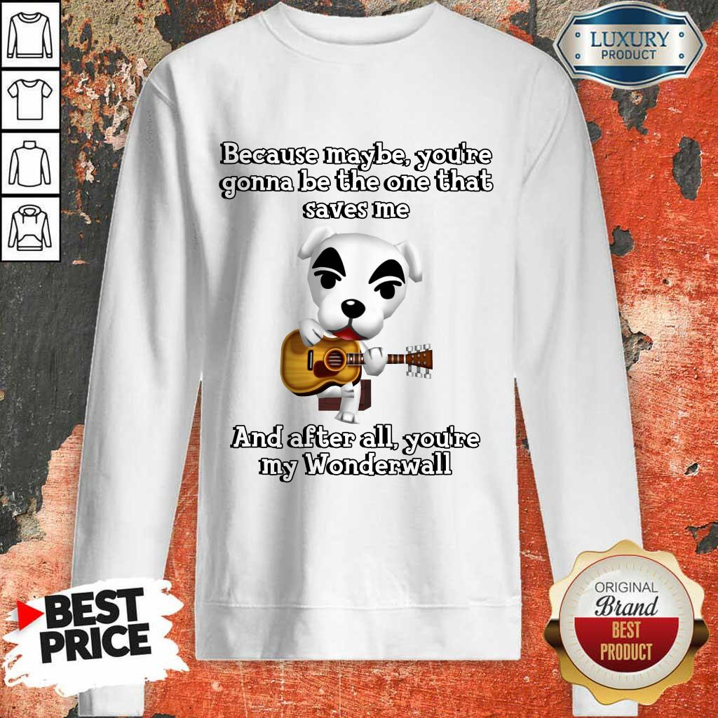 Because Maybe You're Gonna Be The One That Saves Me And After All You're My Wonderwall Dog Playing Guitar Sweatshirt