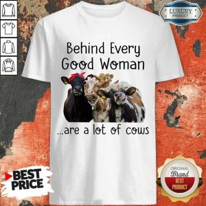 Behind Every Good Woman Are Cow Shirt