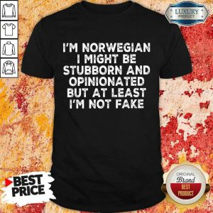 I Am Norwegian I Might Be Stubborn And Opinionated But At Least I Am Not Fake Shirt