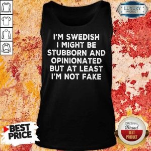I Am Swedish I Might Be Stubborn And Opinionated But At Least I Am Not Fake Tank Top