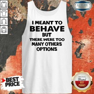 I Meant To Behave But There Were Too Many Others Options Tank Top