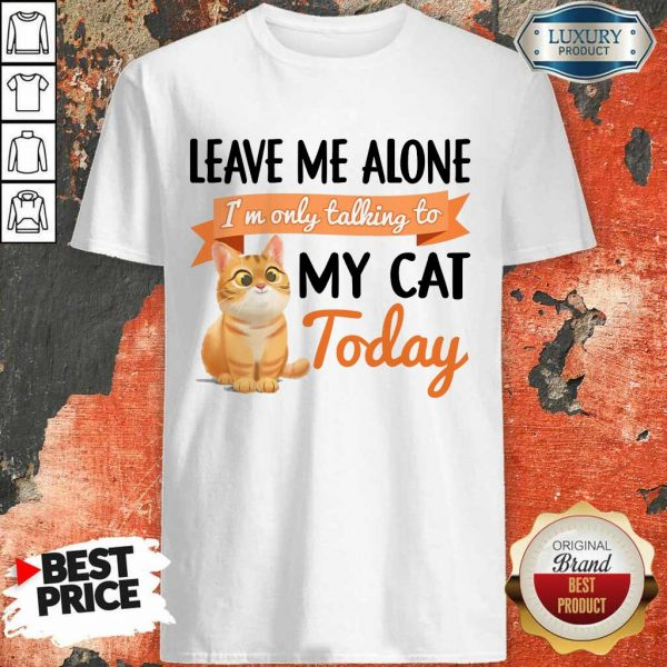 Leave Me Alone My Cat Today Shirt
