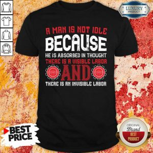 A Man Is Not Idle Because He Is Absorbed In Thought Visible Labor And Invisible Labor Shirt
