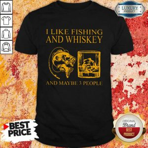I Like Fishing And Whiskey And Maybe 3 People Shirt