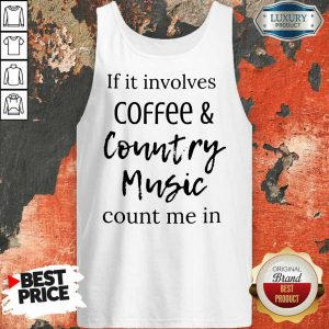 If It Involves Coffee And Country Music Count Me In Tank Top