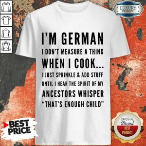 I'm German I Don't Measure A Thing When I Cook I Just Sprinkle And Add Stuff Shirt