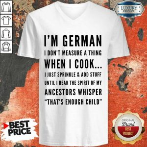 I'm German I Don't Measure A Thing When I Cook I Just Sprinkle And Add Stuff V-neck