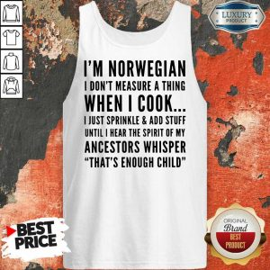 I'm Norwegian I Don't Measure A Thing When I Cook I Just Sprinkle And Add Stuff Tank Top
