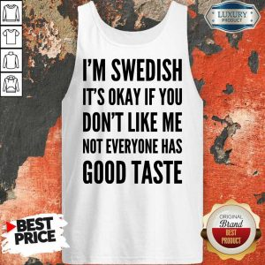 I'm Swedish It Is Okay If You Do Not Like Me Not Everyone Has Good Taste Tank Top