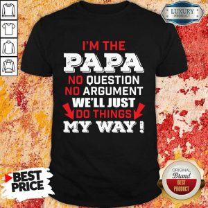 I'm The Papa No Question No Argument We'll Just Do Things My Way Shirt