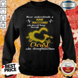 Never Underestimate A Nurse Practitioner Who Does All Things Through Christ Sweatshirt