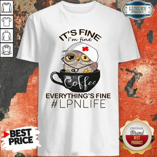 Owl Coffee It Is Fine I Am Fine Everythings Is Fine LPN Life Shirt