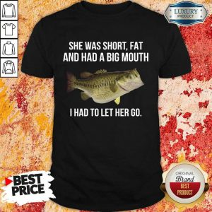 She Was Short Fat And Had A Big Mouth I Had To Let Her Go Fishing Shirt