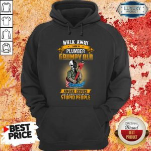 Walk Away I Am A Plumber Grumpy Old I Have Anger Issues Hoodie