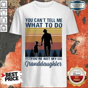 You Can Not Tell Me What To Do You Are Not My Granddaughter Vintage Shirt