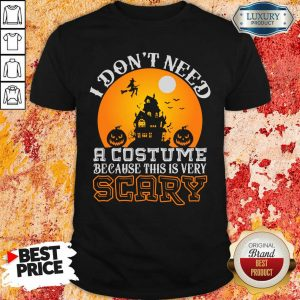 I Do Not Need A Costume Because This Is Very Scary Halloween Shirt