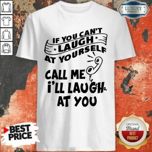 If You Can Not Laugh At Yourself Call Me I Will Laugh At You Shirt