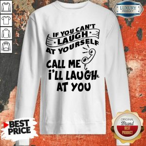 If You Can Not Laugh At Yourself Call Me I Will Laugh At You Sweatshirt