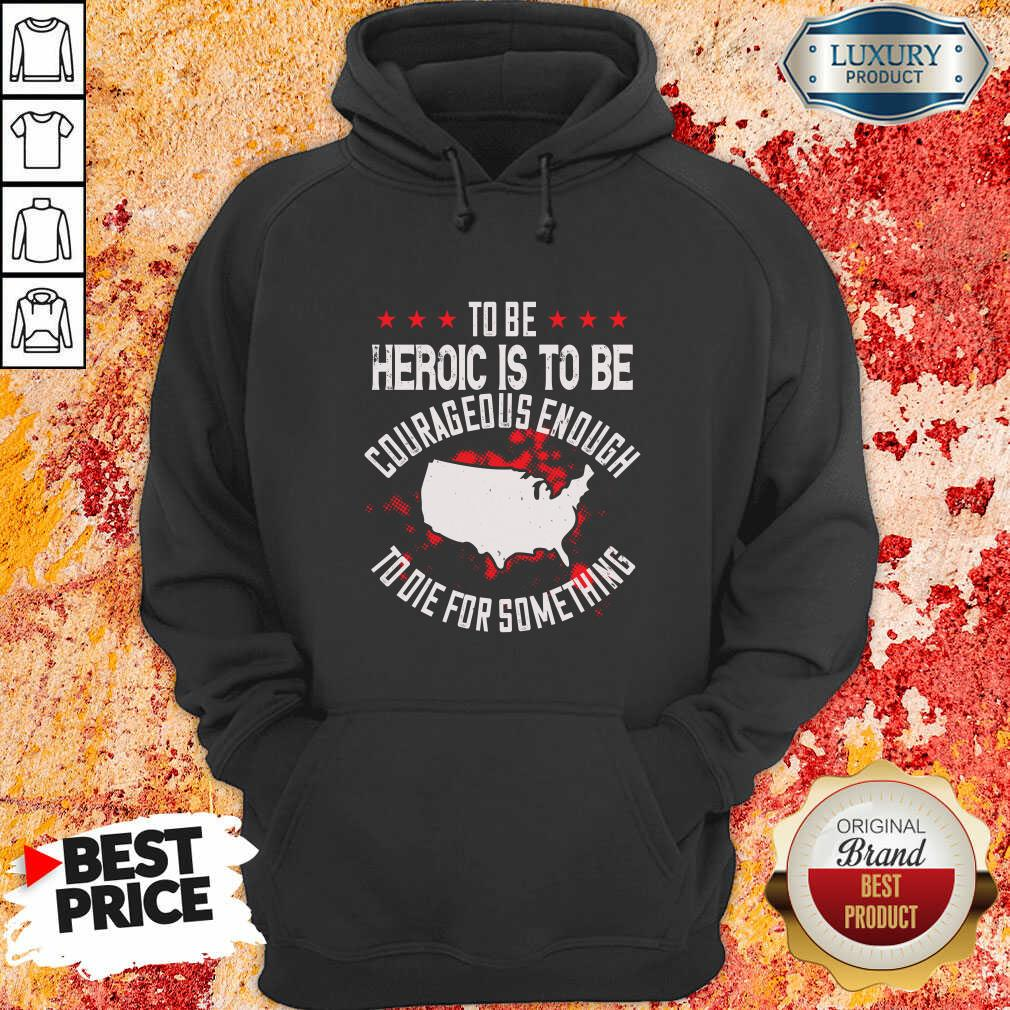 To Be Heroic Is To Be Courageous Enough To Die For Something Hoodie
