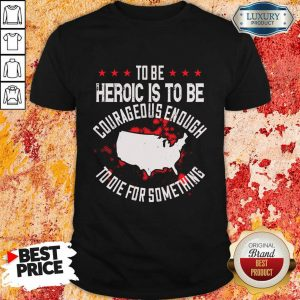 To Be Heroic Is To Be Courageous Enough To Die For Something Shirt