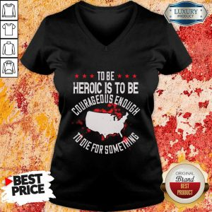 To Be Heroic Is To Be Courageous Enough To Die For Something V-neck