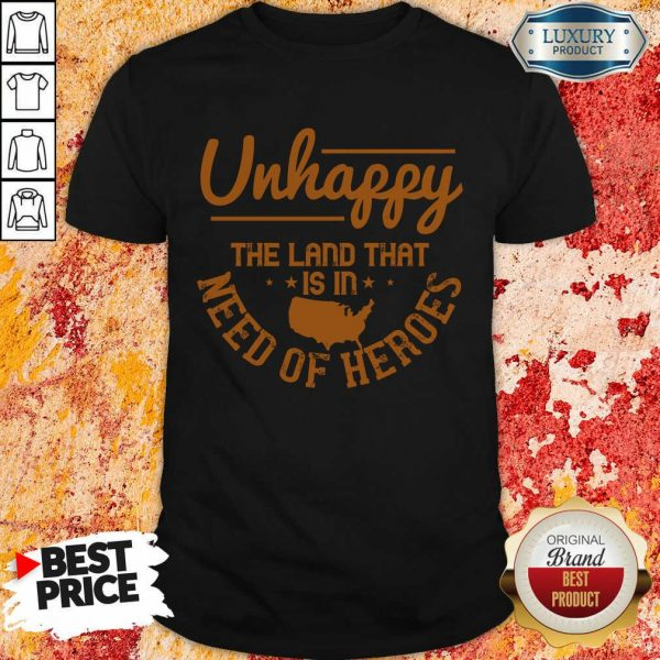 Unhappy The Land That Is In Need Of Heroes Shirt